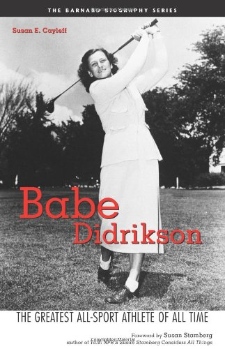 Babe Didrikson: The Greatest All-Sport Athlete of All Time - Susan E. Cayleff