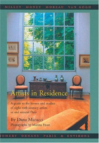Artists in Residence: A Guide to the Homes and Studios of Eight 19th-Century Painters In and Around Paris Paperback with slip case - Dana Micucci