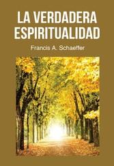 La Verdadera Espiritualidad - ¿qué Es Realmente La Vida Cristiana, La Verdadera Espiritualidad? - Francis A.  Schaeffer