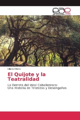 El Quijote y la Teatralidad - La Derrota del Ideal Caballeresco: Una Historia de Tristezas y Desengaños - Checa, Liliana