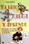 TU HIJO JUEGA Y APRENDE , 150 juegos y actividades de aprendizaje para niños de 3 a 6 años
